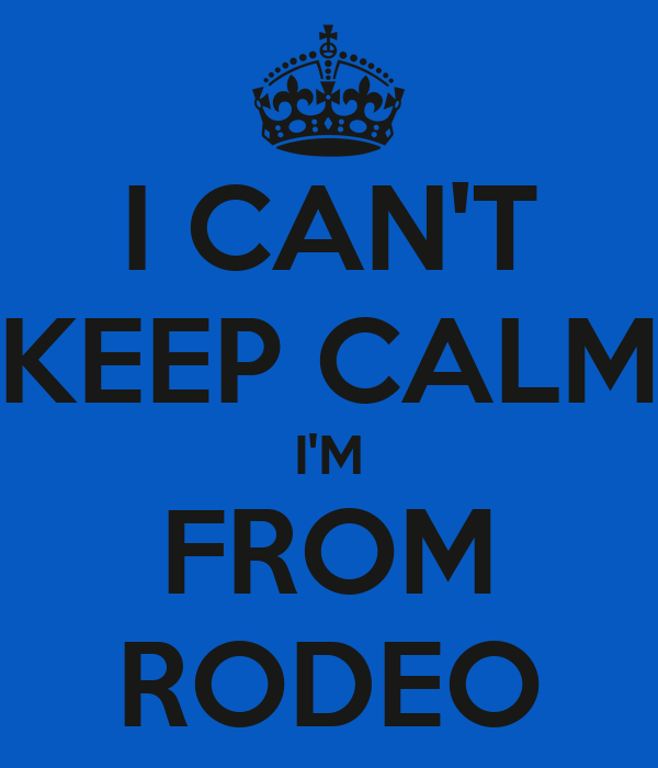 I CAN'T KEEP CALM I'M FROM RODEO