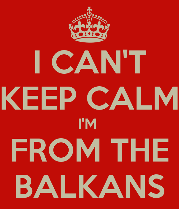 I CAN'T KEEP CALM I'M  FROM THE BALKANS