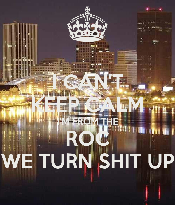I CAN'T KEEP CALM I'M FROM THE ROC WE TURN SHIT UP