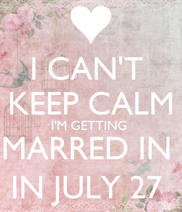 I CAN'T  KEEP CALM I'M GETTING  MARRED IN  IN JULY 27