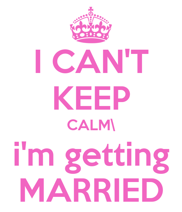 I CAN'T KEEP CALM\ i'm getting MARRIED