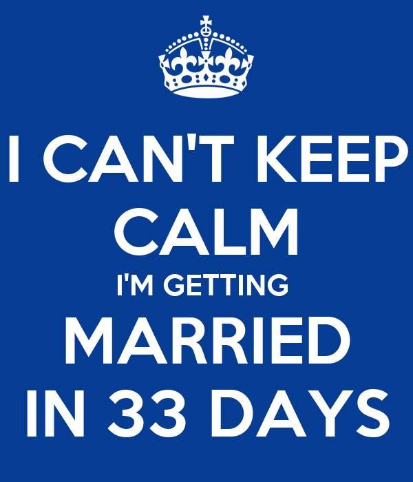 I CAN'T KEEP CALM I'M GETTING  MARRIED IN 33 DAYS