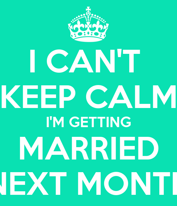 I CAN'T  KEEP CALM I'M GETTING MARRIED NEXT MONTH