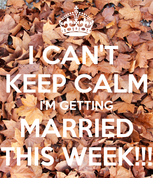 I CAN'T  KEEP CALM I'M GETTING MARRIED THIS WEEK!!!