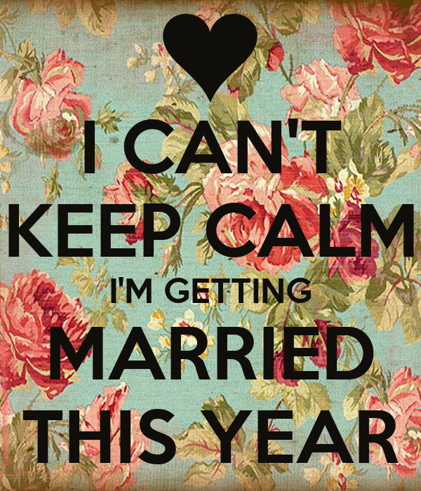 I CAN'T KEEP CALM I'M GETTING  MARRIED  THIS YEAR