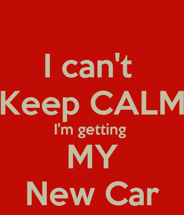 I can't  Keep CALM I'm getting  MY New Car