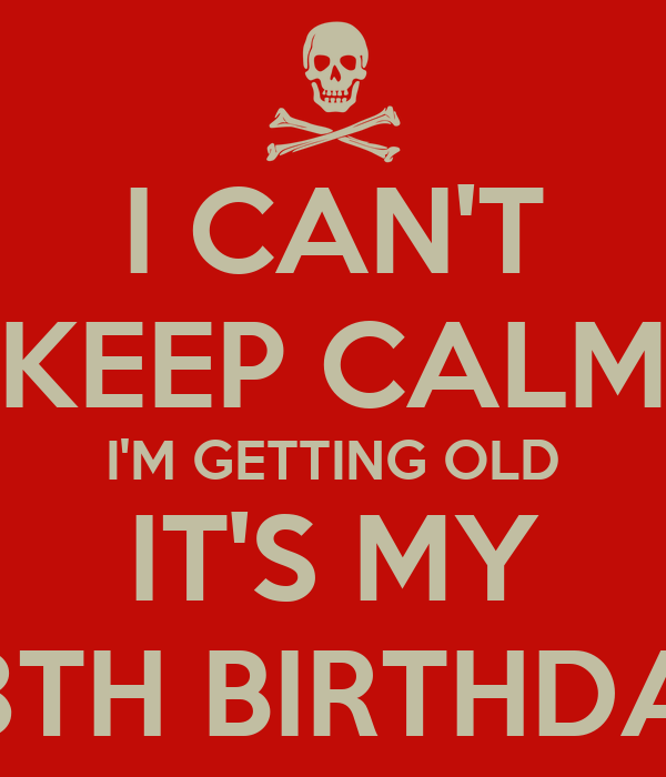 I CAN'T KEEP CALM I'M GETTING OLD IT'S MY 28TH BIRTHDAY