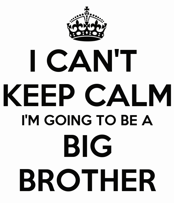 I CAN'T  KEEP CALM I'M GOING TO BE A BIG BROTHER