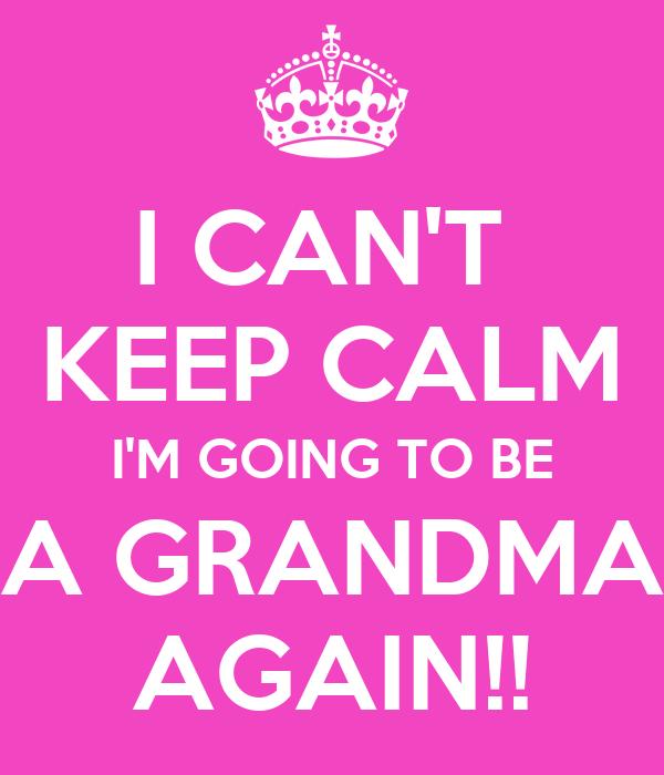 I CAN'T  KEEP CALM I'M GOING TO BE A GRANDMA AGAIN!!