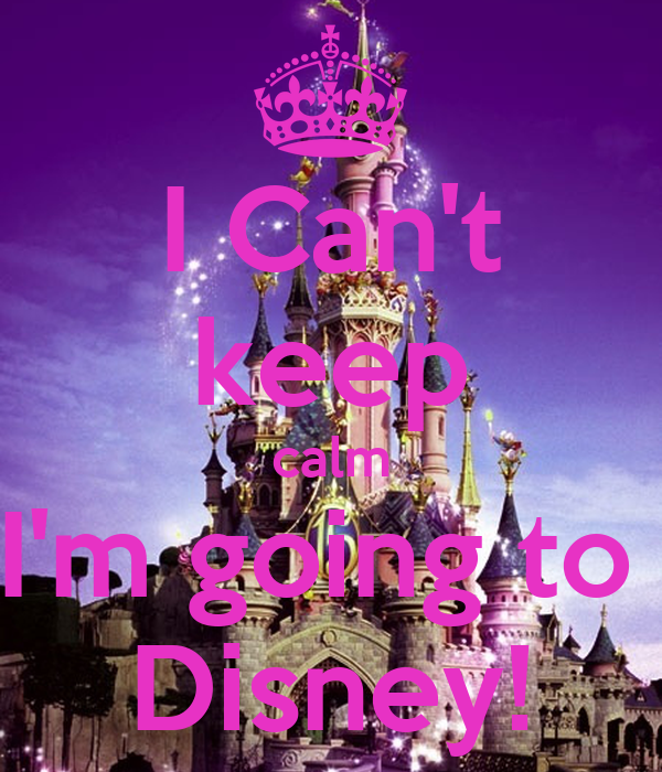 I Can't keep calm I'm going to  Disney!