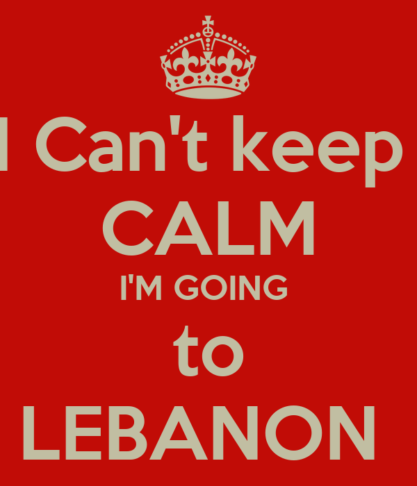 I Can't keep  CALM I'M GOING  to LEBANON