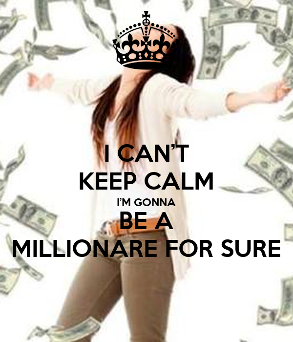 I CAN'T KEEP CALM I'M GONNA BE A MILLIONARE FOR SURE