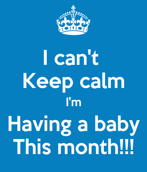 I can't  Keep calm I'm Having a baby This month!!!