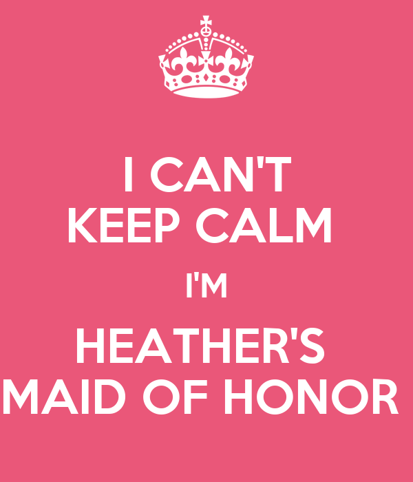 I CAN'T KEEP CALM  I'M HEATHER'S  MAID OF HONOR
