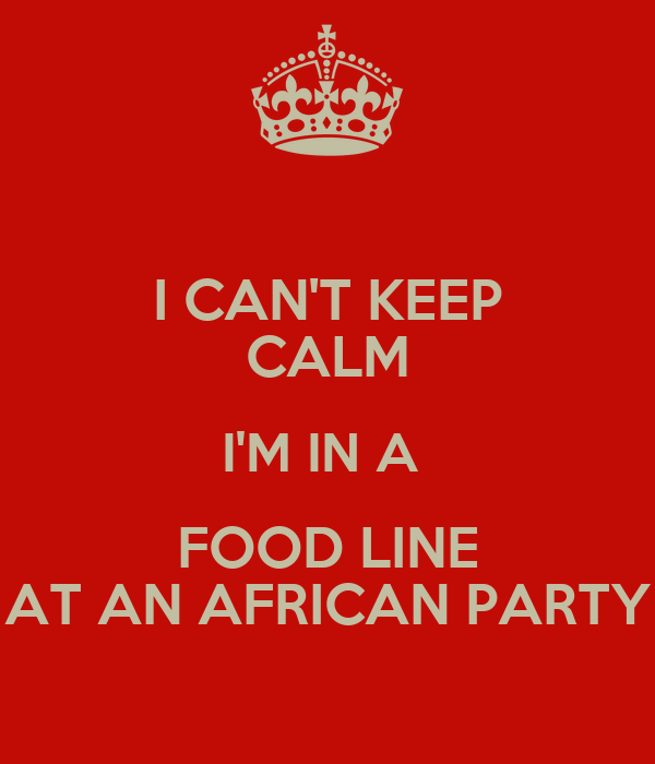 I CAN'T KEEP CALM I'M IN A  FOOD LINE AT AN AFRICAN PARTY