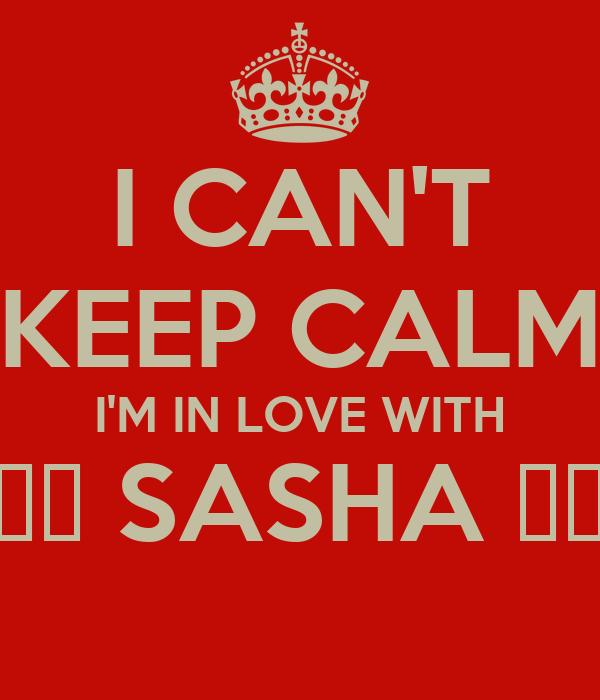 I CAN'T KEEP CALM I'M IN LOVE WITH ❤️ SASHA ❤️