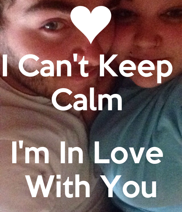 I Can't Keep  Calm   I'm In Love   With You