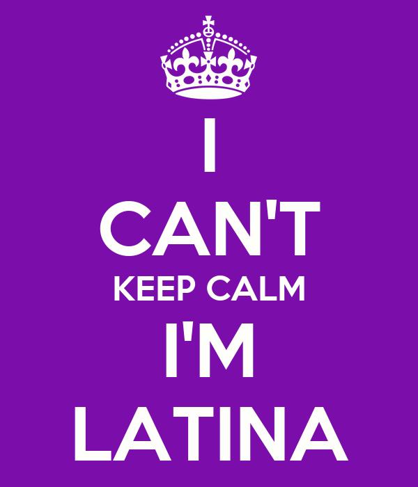 I CAN'T KEEP CALM I'M LATINA