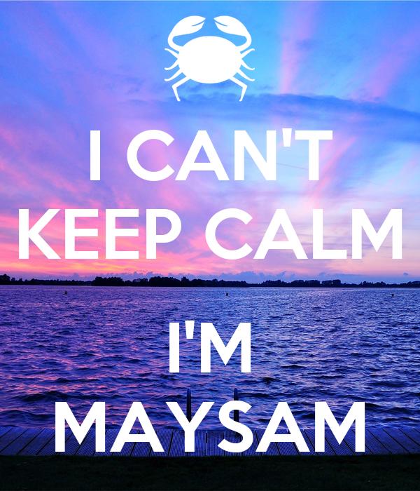 I CAN'T KEEP CALM  I'M MAYSAM