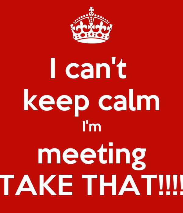 I can't  keep calm I'm meeting TAKE THAT!!!!