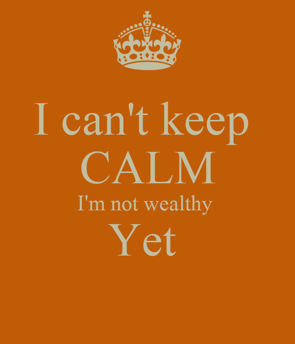I can't keep  CALM I'm not wealthy  Yet