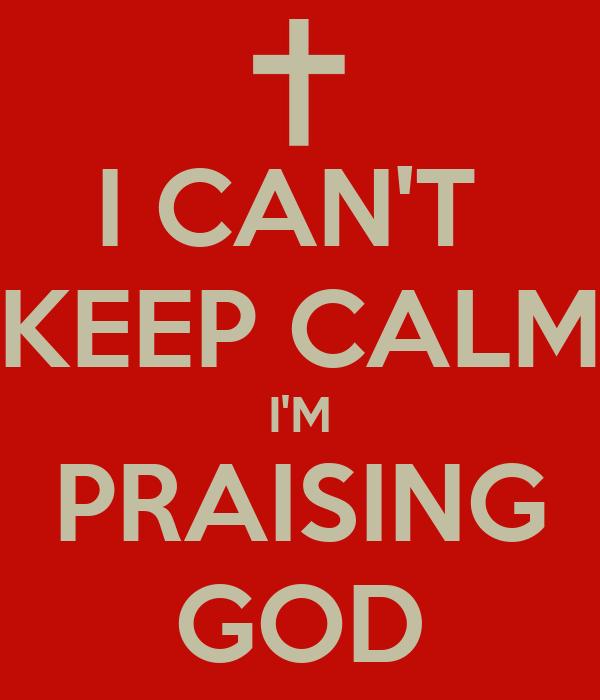 I CAN'T  KEEP CALM I'M PRAISING GOD