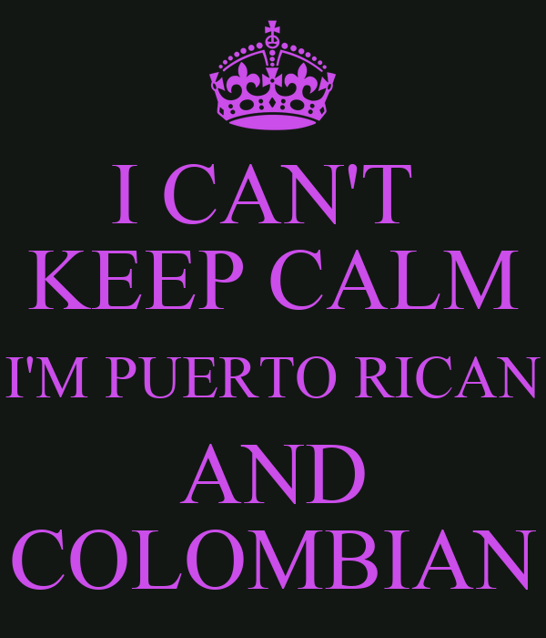 I CAN'T  KEEP CALM I'M PUERTO RICAN AND COLOMBIAN