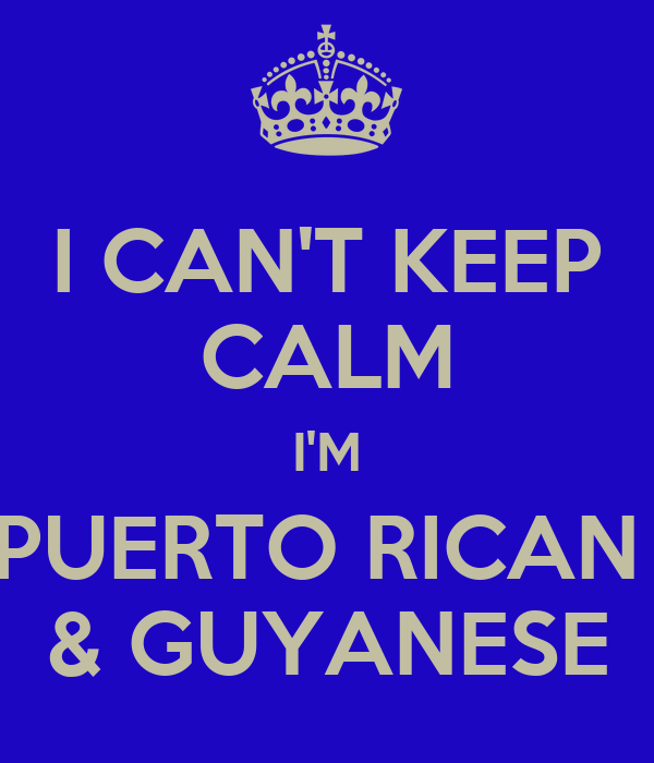 I CAN'T KEEP CALM I'M PUERTO RICAN  & GUYANESE