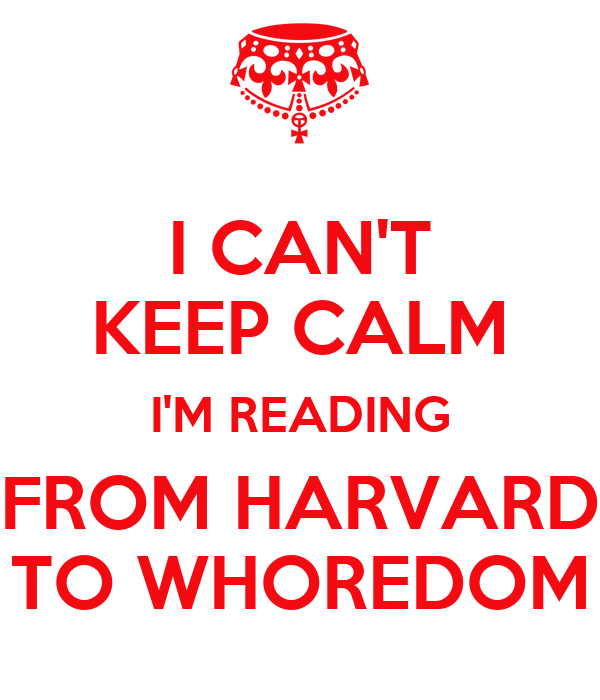 I CAN'T KEEP CALM I'M READING FROM HARVARD TO WHOREDOM