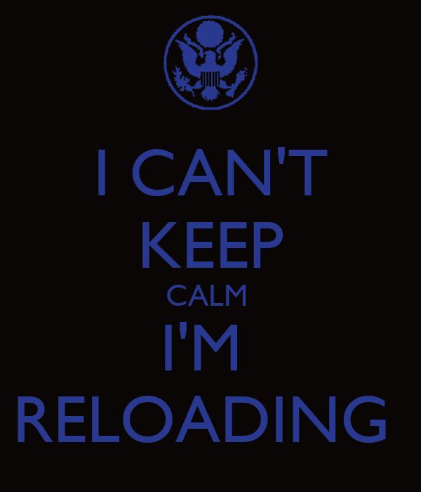I CAN'T KEEP CALM  I'M  RELOADING