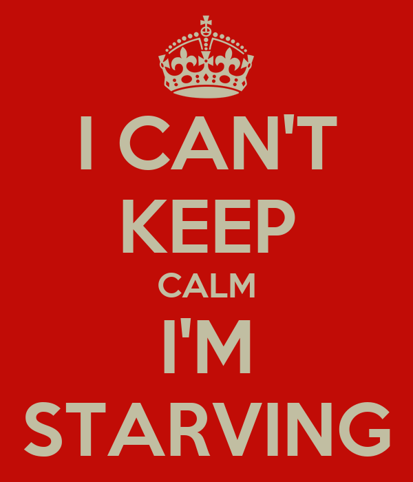I CAN'T KEEP CALM I'M STARVING