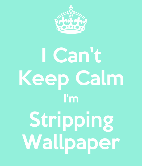 I Can't Keep Calm I'm Stripping Wallpaper
