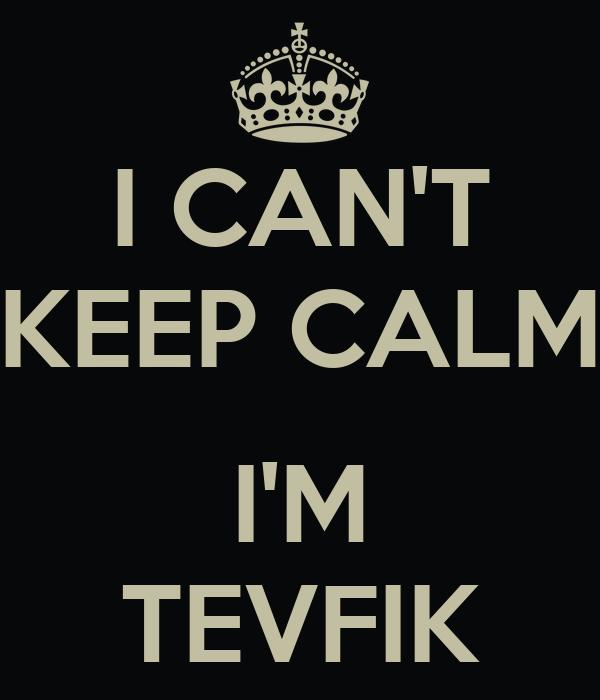 I CAN'T KEEP CALM  I'M TEVFIK