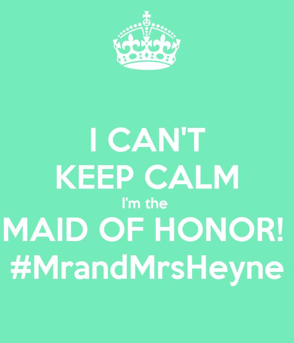 I CAN'T KEEP CALM I'm the  MAID OF HONOR!  #MrandMrsHeyne