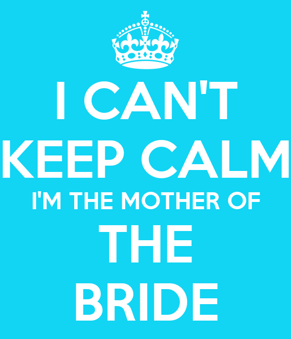 I CAN'T KEEP CALM I'M THE MOTHER OF THE BRIDE