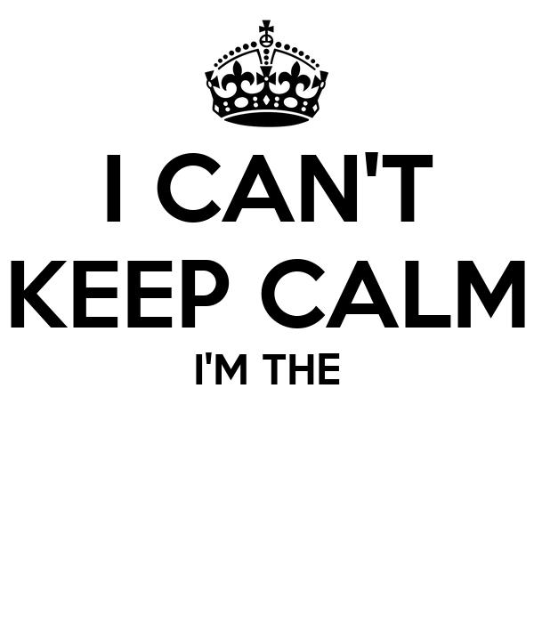 I CAN'T KEEP CALM I'M THE