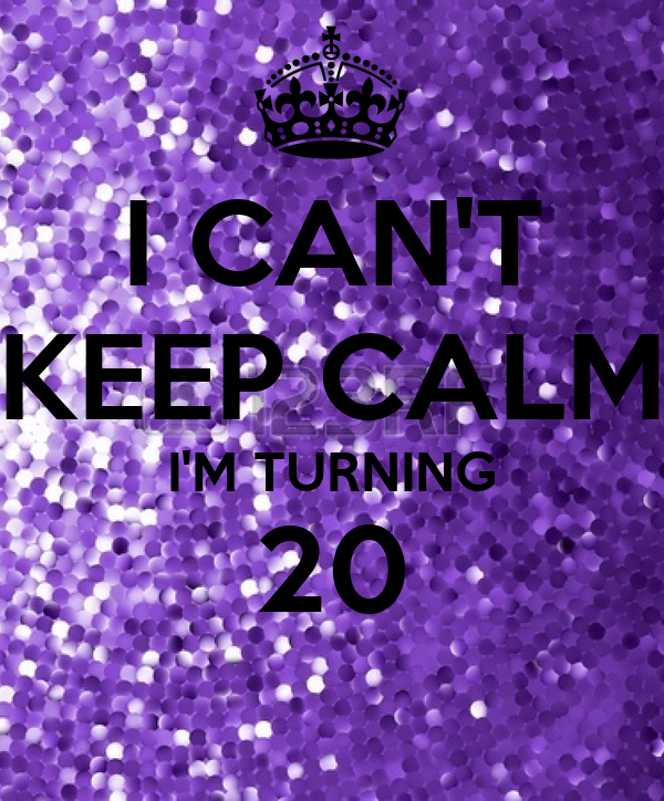 I CAN'T KEEP CALM I'M TURNING 20