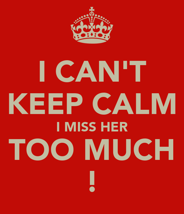 I CAN'T KEEP CALM I MISS HER TOO MUCH !