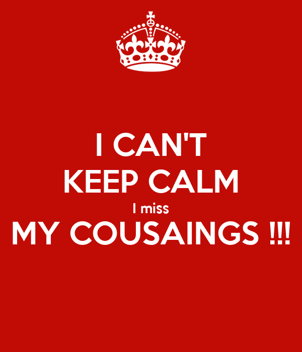 I CAN'T KEEP CALM I miss MY COUSAINGS !!!