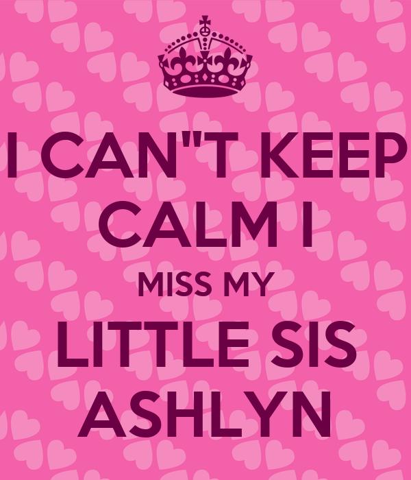 "I CAN""T KEEP CALM I MISS MY LITTLE SIS ASHLYN"
