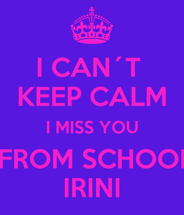 I CAN´T  KEEP CALM  I MISS YOU   FROM SCHOOL  IRINI
