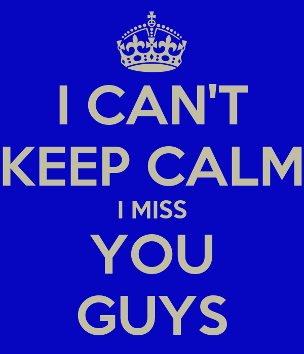 I CAN'T KEEP CALM I MISS YOU GUYS