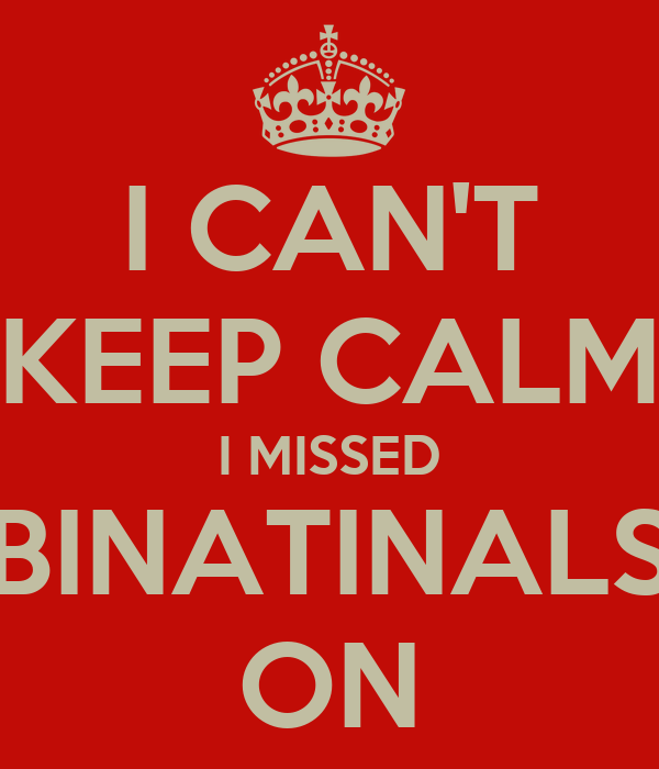 I CAN'T KEEP CALM I MISSED BINATINALS ON
