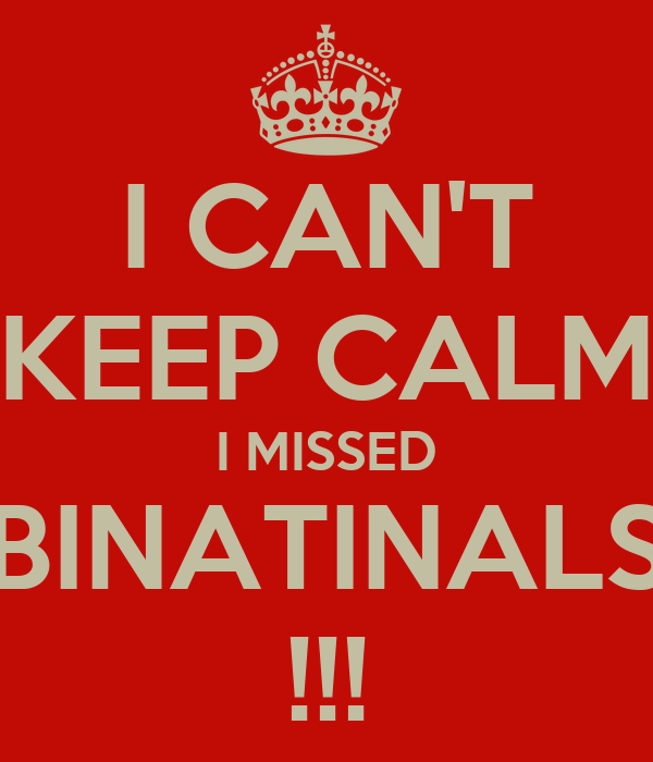 I CAN'T KEEP CALM I MISSED BINATINALS !!!