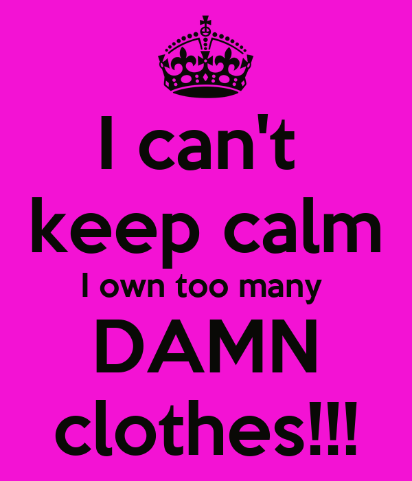 I can't  keep calm I own too many  DAMN clothes!!!
