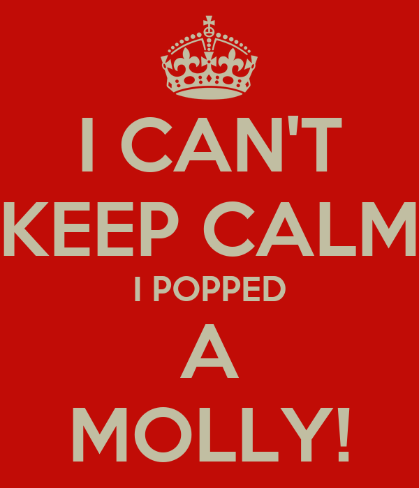 I CAN'T KEEP CALM I POPPED A MOLLY!