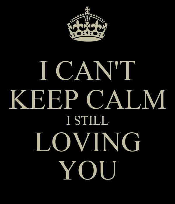 I CAN'T KEEP CALM I STILL LOVING YOU