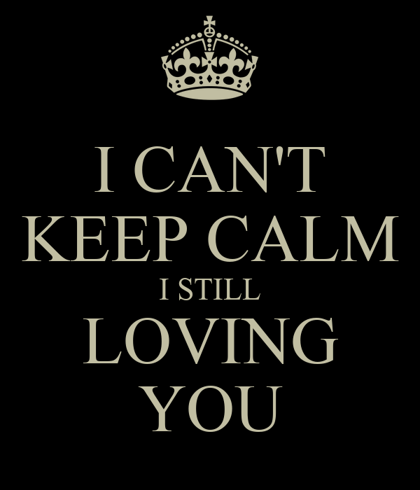 I CAN'T KEEP CALM I STILL LOVING YOU
