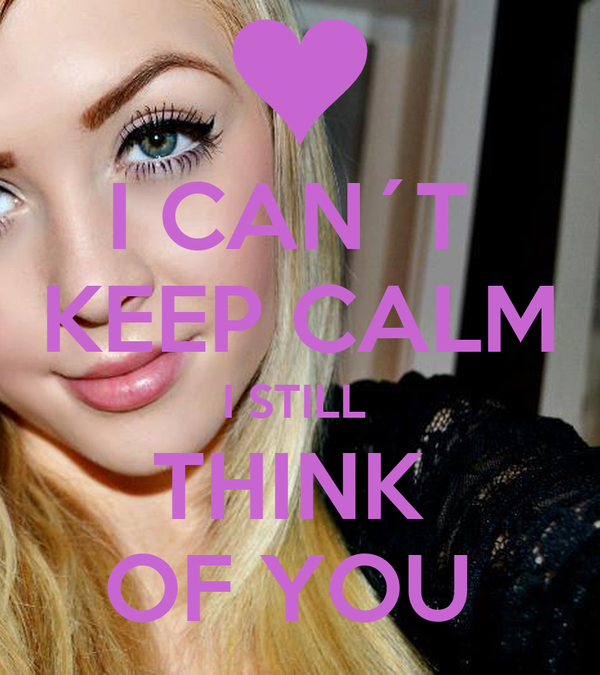 I CAN´T  KEEP CALM I STILL  THINK  OF YOU