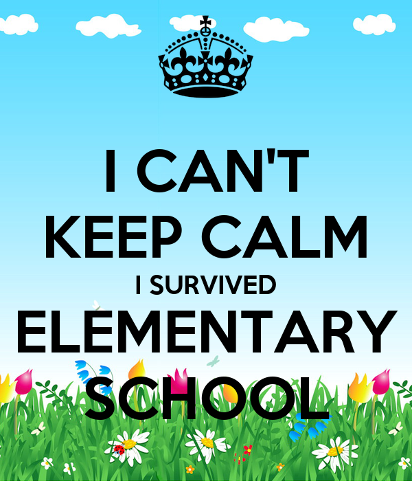 I CAN'T KEEP CALM I SURVIVED ELEMENTARY SCHOOL